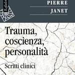 Pierre Janet (2016), Trauma, Coscienza, Personalità ; Scritti clinici. (Una prefazione a cura di Giovanni Liotti)